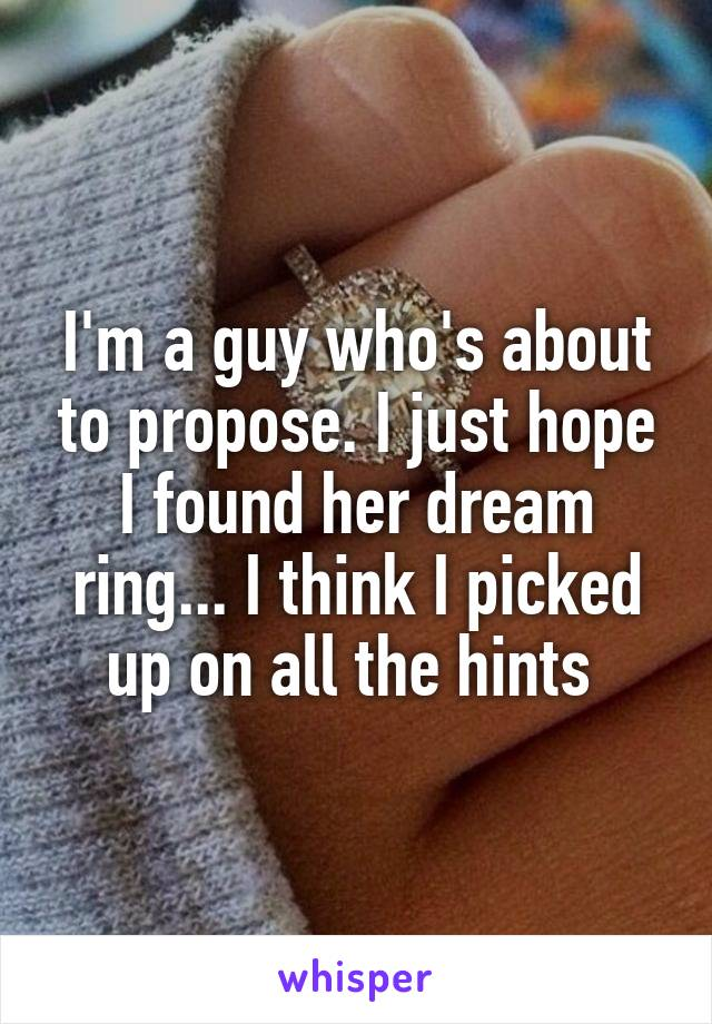 I'm a guy who's about to propose. I just hope I found her dream ring... I think I picked up on all the hints