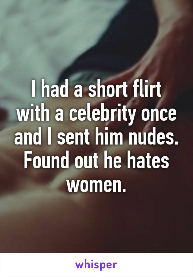 I had a short flirt with a celebrity once and I sent him nudes. Found out he hates women.