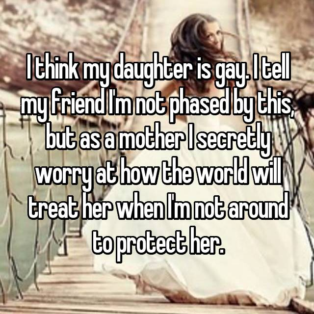 I think my daughter is gay. I tell my friend I'm not phased by this, but as a mother I secretly worry at how the world will treat her when I'm not around to protect her.