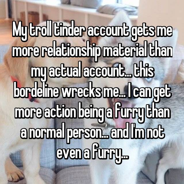 My troll tinder account gets me more relationship material than my actual account... this bordeline wrecks me... I can get more action being a furry than a normal person... and I'm not even a furry...