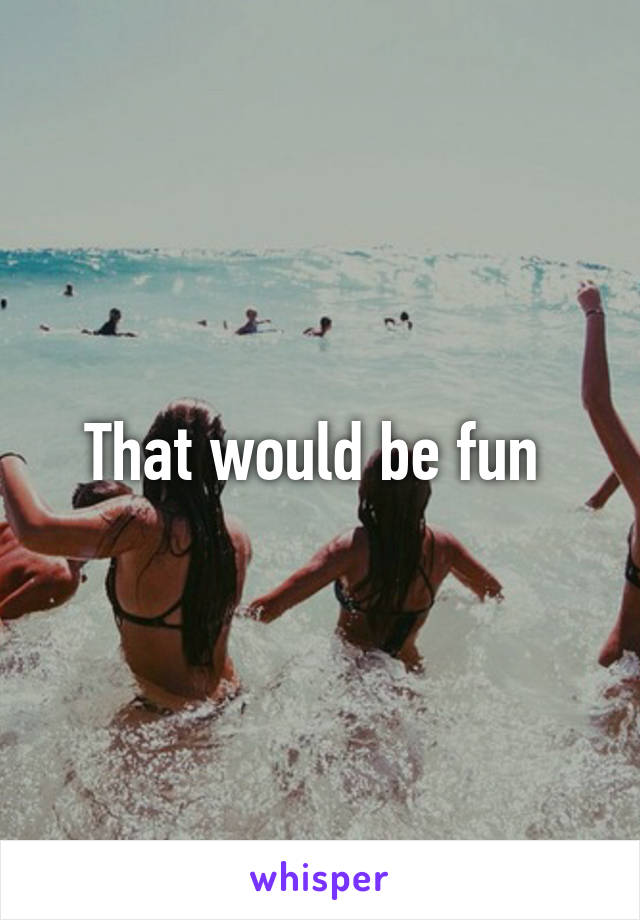 That would be fun