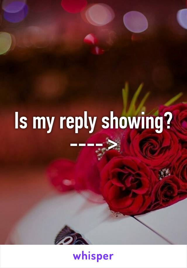 Is my reply showing? ---- >