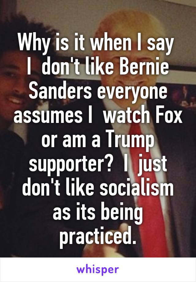 Why is it when I say  I  don't like Bernie Sanders everyone assumes I  watch Fox or am a Trump supporter?  I  just don't like socialism as its being practiced.