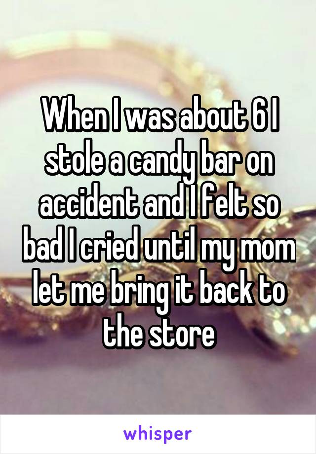 When I was about 6 I stole a candy bar on accident and I felt so bad I cried until my mom let me bring it back to the store