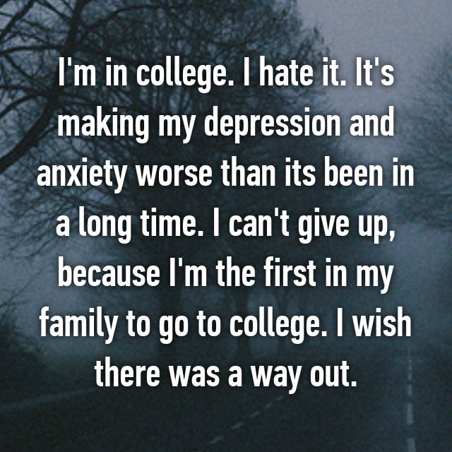 I'm in college. I hate it. It's making my depression and anxiety worse than its been in a long time. I can't give up, because I'm the first in my family to go to college. I wish there was a way out.