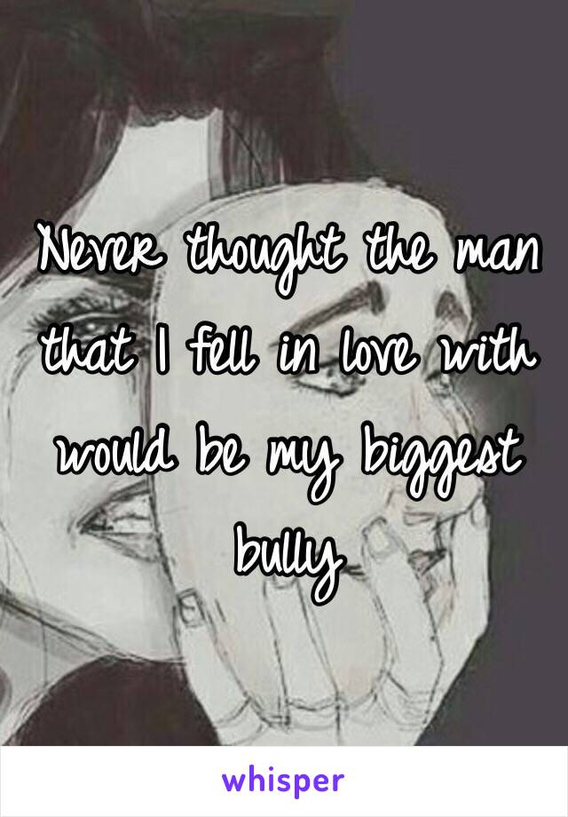 Never thought the man that I fell in love with would be my biggest bully