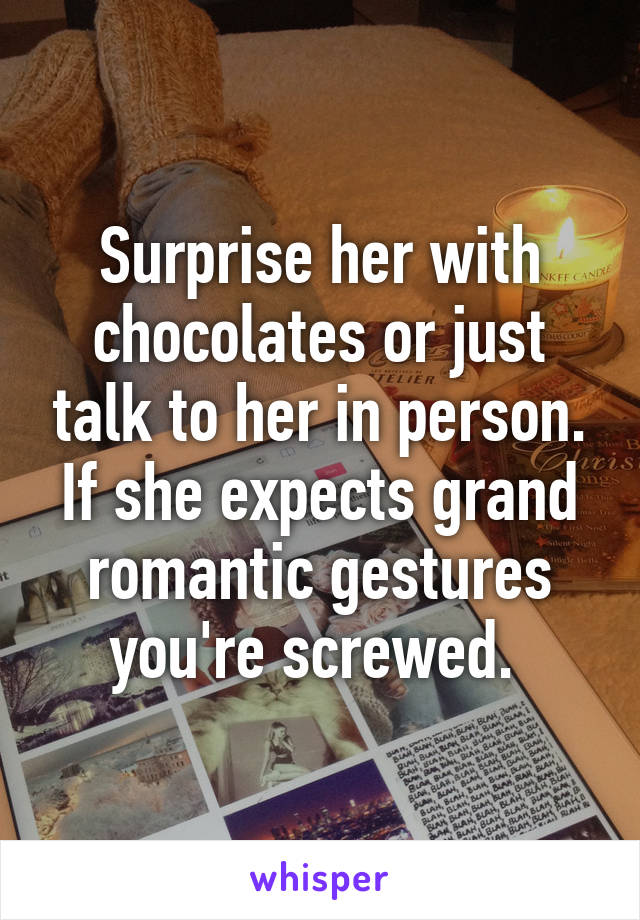 Surprise her with chocolates or just talk to her in person