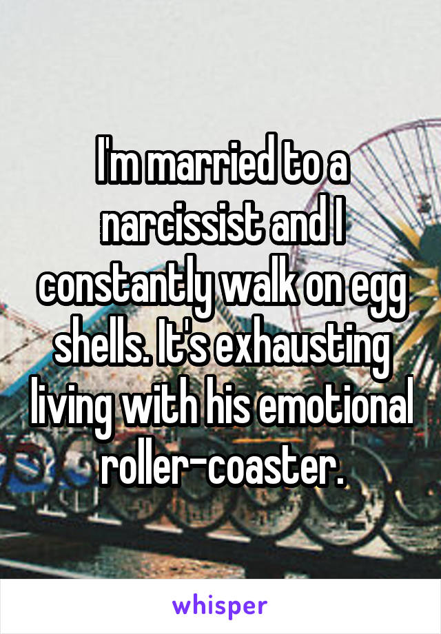 I'm married to a narcissist and I constantly walk on egg shells. It's exhausting living with his emotional roller-coaster.
