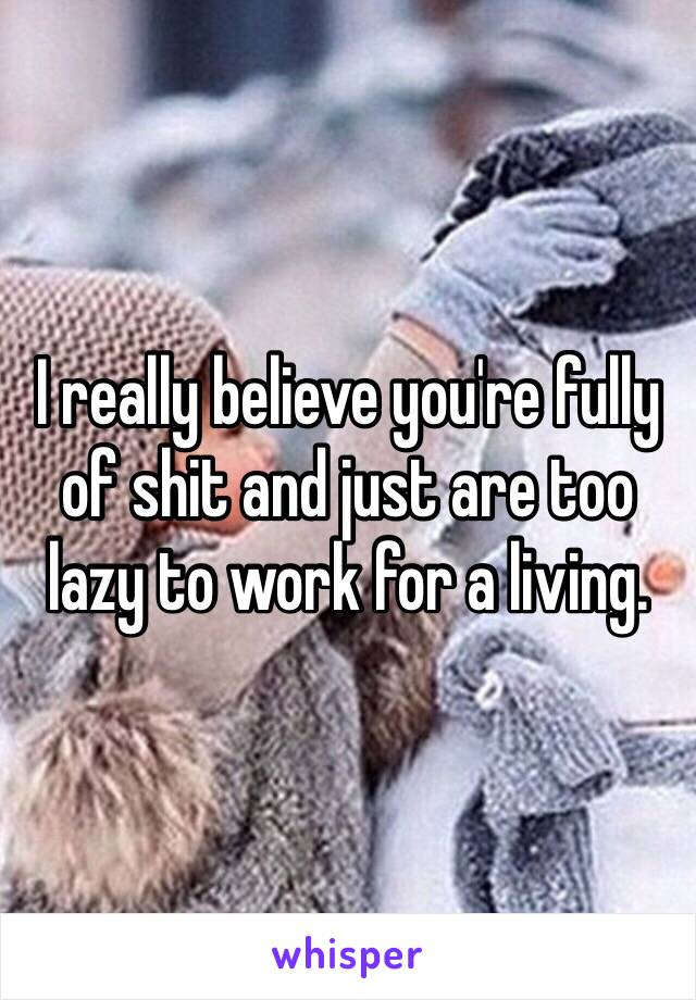 I really believe you're fully of shit and just are too lazy to work for a living.