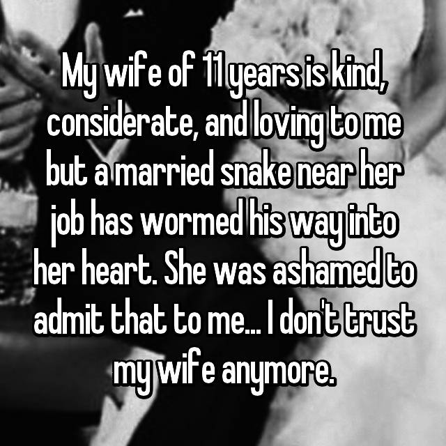 My wife of 11 years is kind, considerate, and loving to me but a married snake near her job has wormed his way into her heart. She was ashamed to admit that to me... I don't trust my wife anymore.