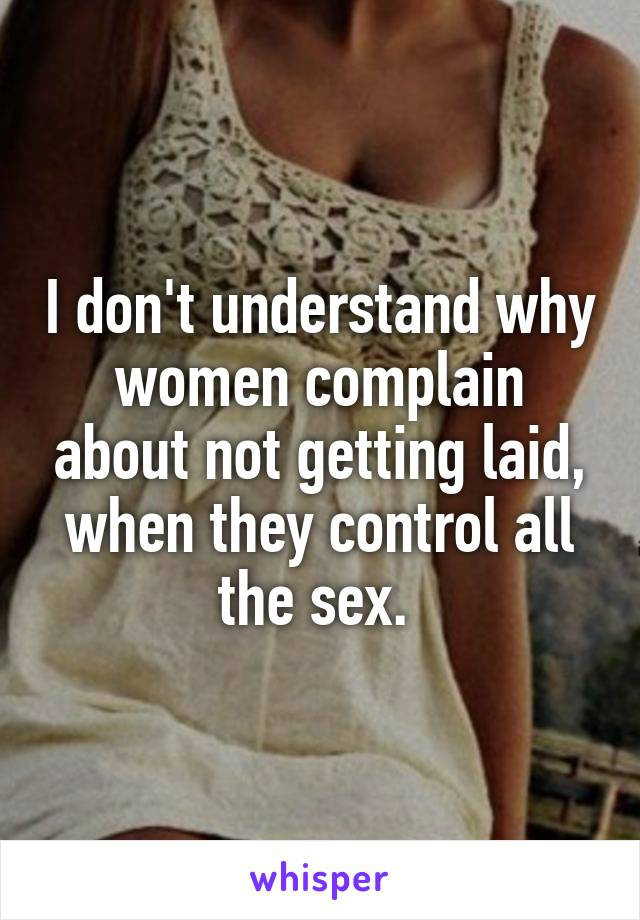 I don't understand why women complain about not getting laid, when they control all the sex.