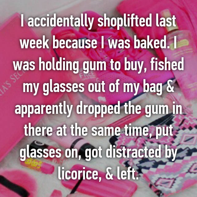 😳 I accidentally shoplifted last week because I was baked. I was holding gum to buy, fished my glasses out of my bag & apparently dropped the gum in there at the same time, put glasses on, got distracted by licorice, & left.