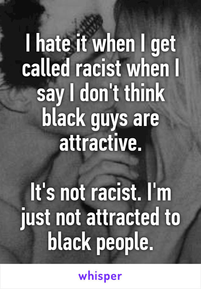 I hate it when I get called racist when I say I don't think black guys are attractive.  It's not racist. I'm just not attracted to black people.
