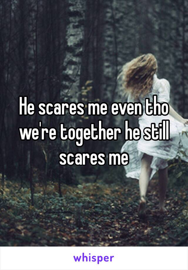 He scares me even tho we're together he still scares me