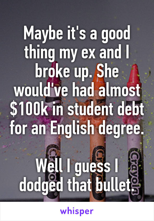 Maybe it's a good thing my ex and I broke up. She would've had almost $100k in student debt for an English degree.  Well I guess I dodged that bullet.