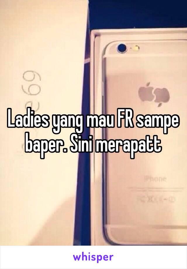 Ladies yang mau FR sampe baper. Sini merapatt