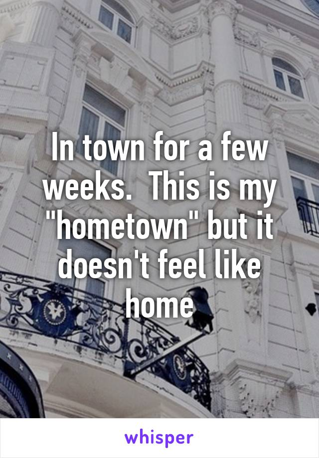 """In town for a few weeks.  This is my """"hometown"""" but it doesn't feel like home"""