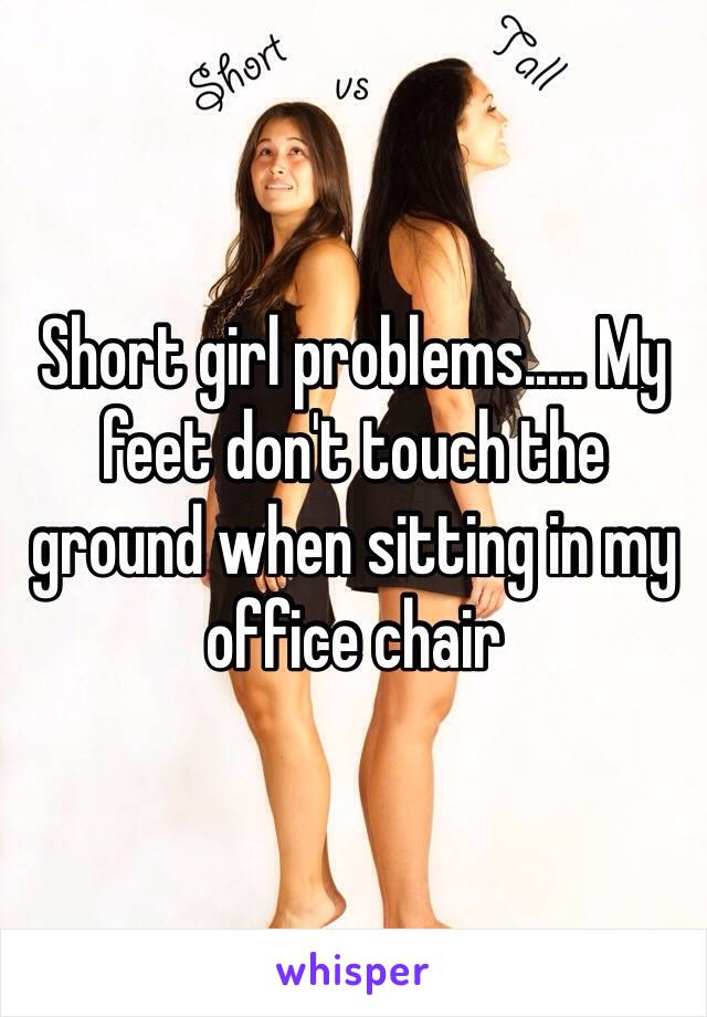 Short girl problems..... My feet don't touch the ground when sitting in my office chair