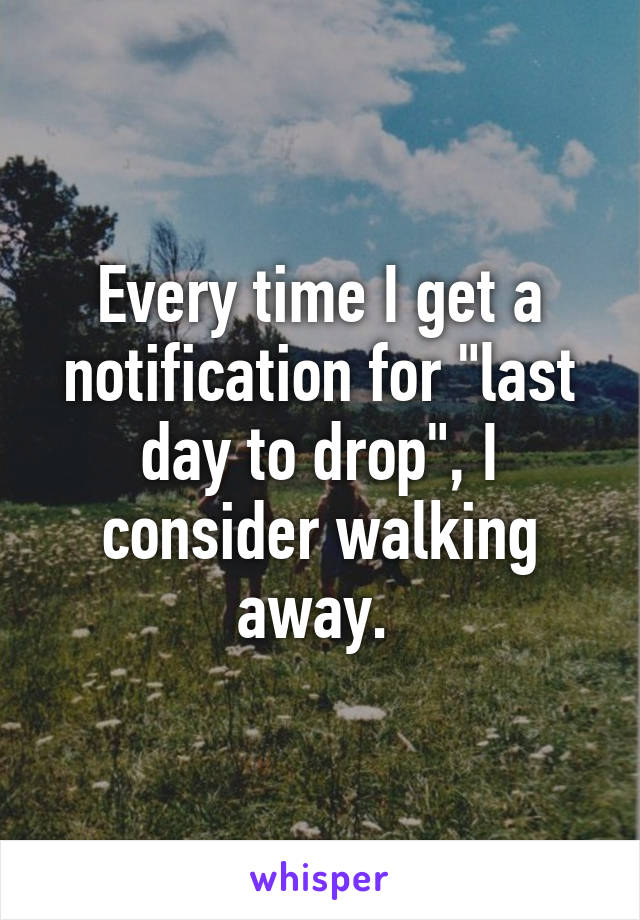 """Every time I get a notification for """"last day to drop"""", I consider walking away."""