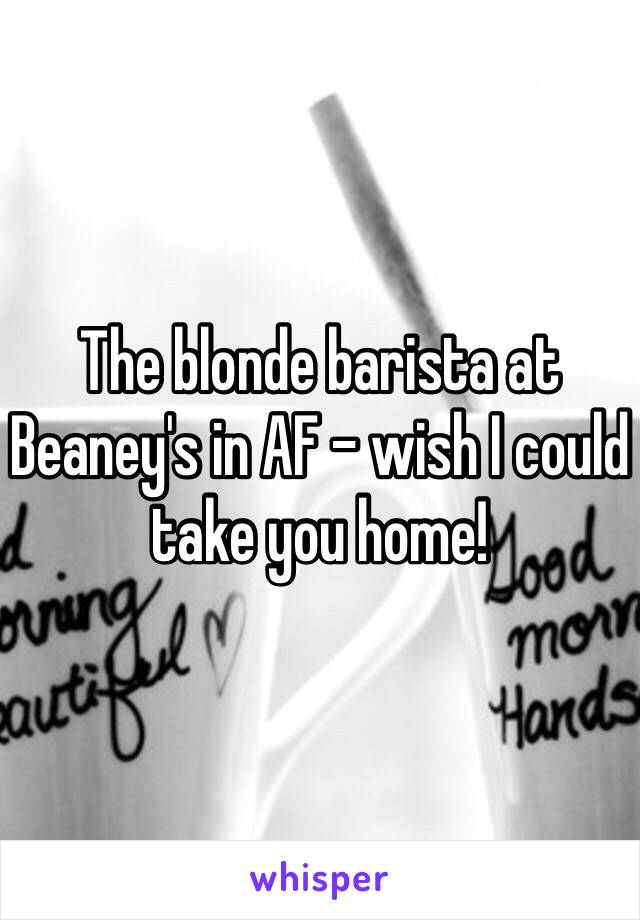 The blonde barista at Beaney's in AF - wish I could take you home!