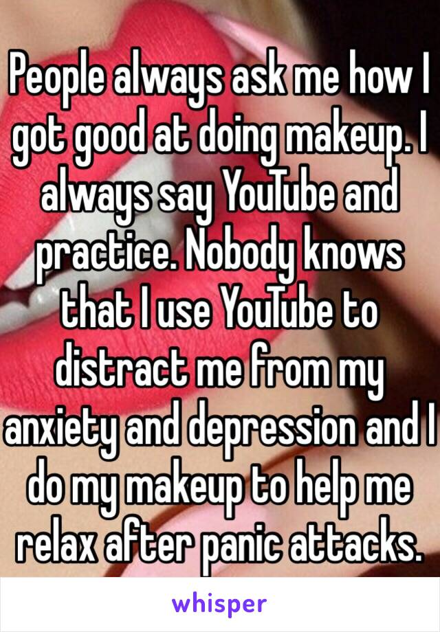 People always ask me how I got good at doing makeup. I always say YouTube and practice. Nobody knows that I use YouTube to distract me from my anxiety and depression and I do my makeup to help me relax after panic attacks.