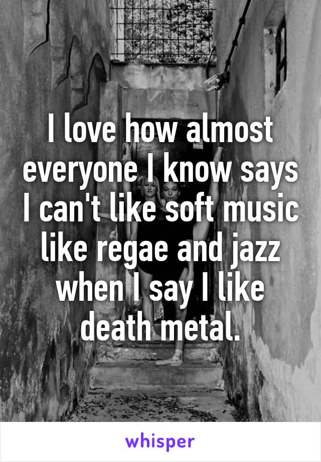 I love how almost everyone I know says I can't like soft music like regae and jazz when I say I like death metal.