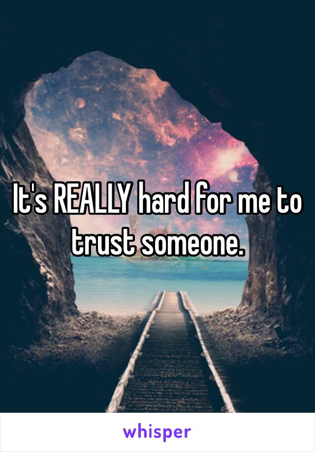 It's REALLY hard for me to trust someone.