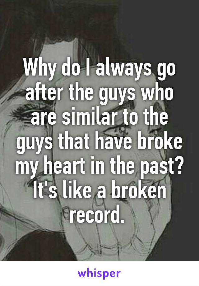 Why do I always go after the guys who are similar to the guys that have broke my heart in the past? It's like a broken record.