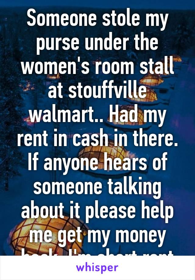 Someone stole my purse under the women's room stall at stouffville walmart.. Had my rent in cash in there. If anyone hears of someone talking about it please help me get my money back. I'm short rent