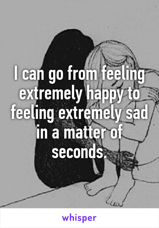 I can go from feeling extremely happy to feeling extremely sad in a matter of seconds.