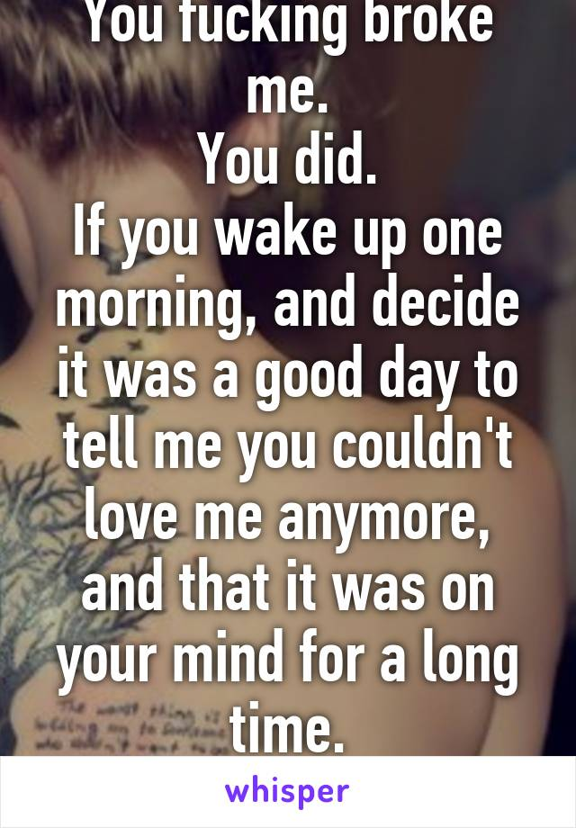 You fucking broke me. You did. If you wake up one morning, and decide it was a good day to tell me you couldn't love me anymore, and that it was on your mind for a long time. That's your fault.
