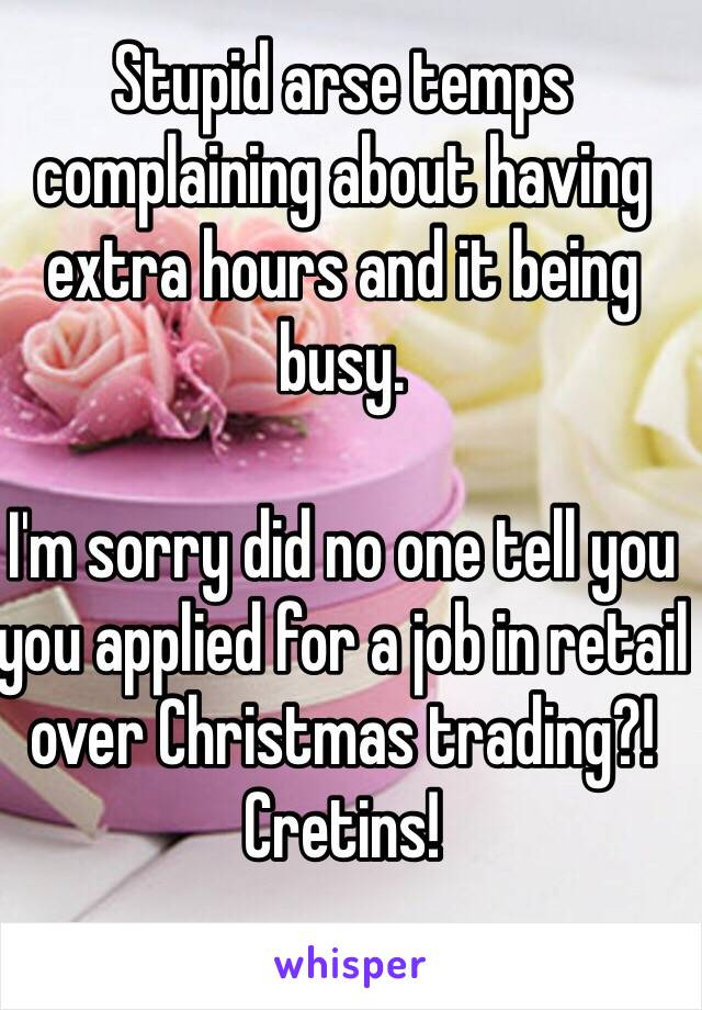 Stupid arse temps complaining about having extra hours and it being busy.   I'm sorry did no one tell you you applied for a job in retail over Christmas trading?! Cretins!