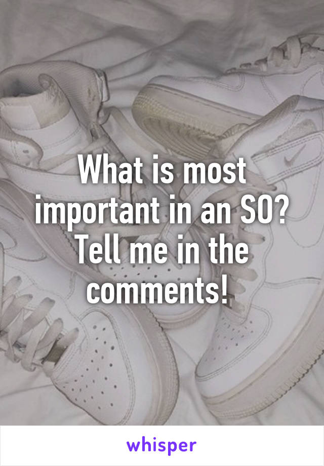 What is most important in an SO? Tell me in the comments!