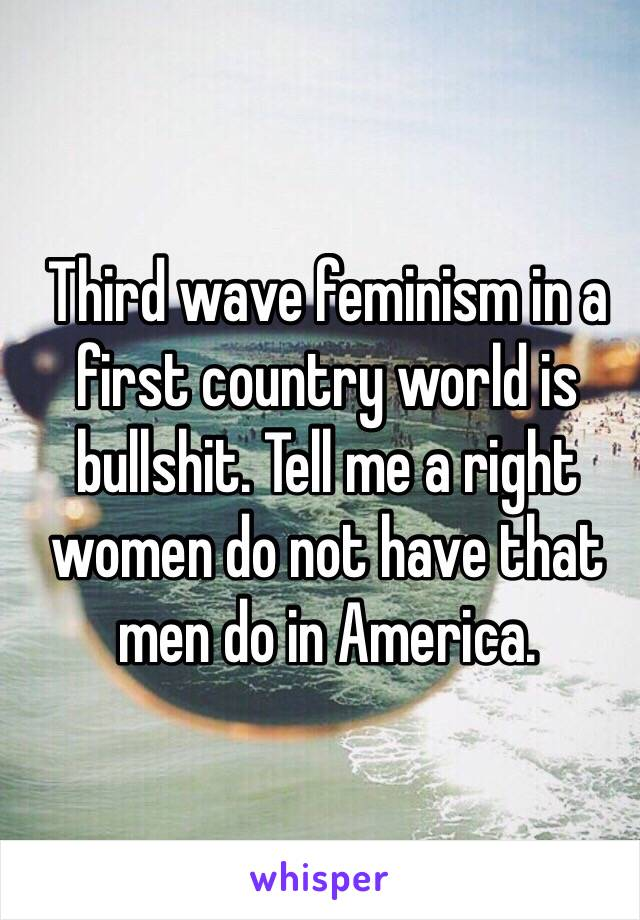 Third wave feminism in a first country world is bullshit. Tell me a right women do not have that men do in America.