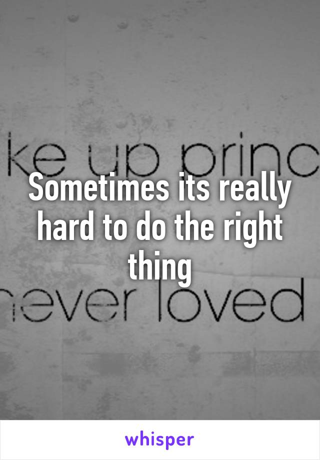 Sometimes its really hard to do the right thing