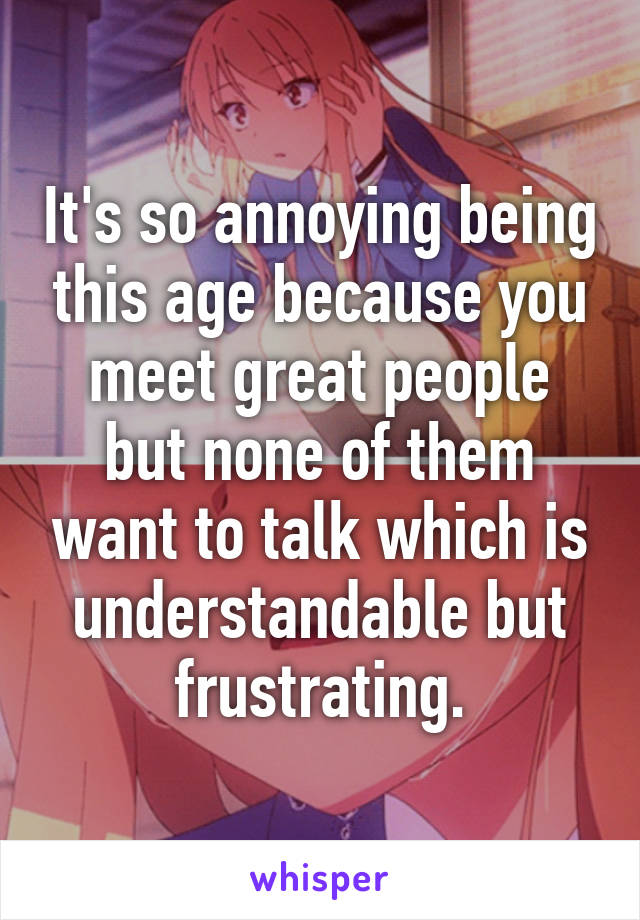It's so annoying being this age because you meet great people but none of them want to talk which is understandable but frustrating.