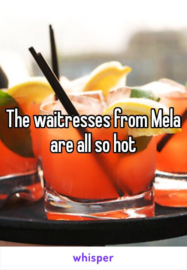 The waitresses from Mela are all so hot
