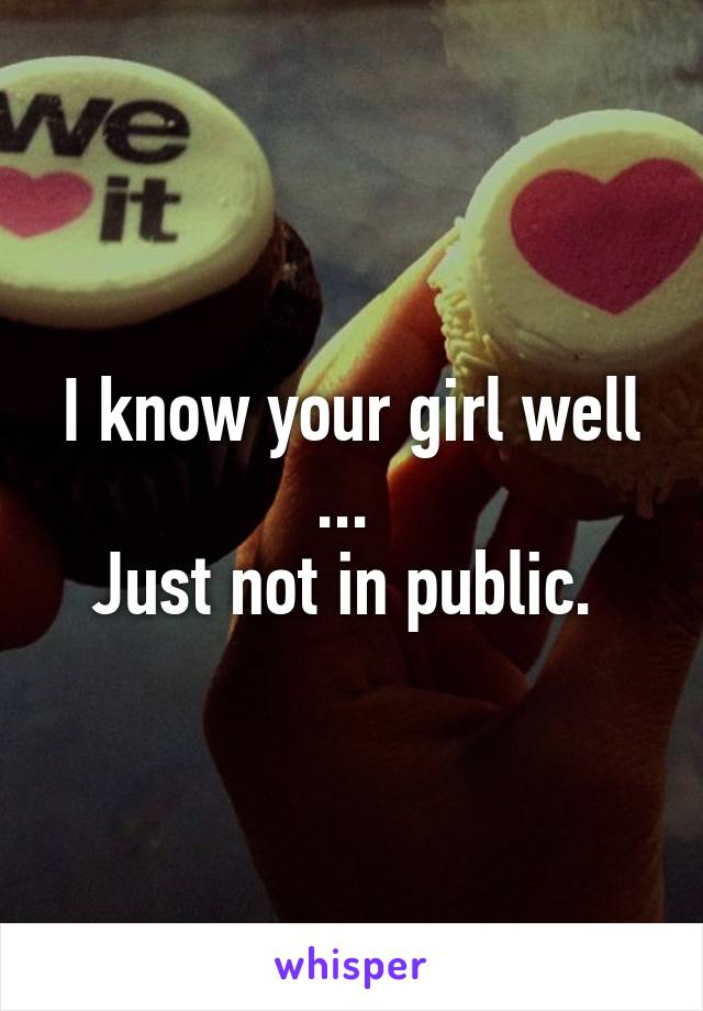 I know your girl well ...  Just not in public.