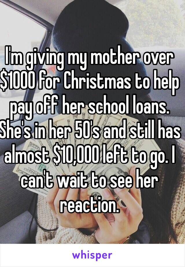 I'm giving my mother over $1000 for Christmas to help pay off her school loans. She's in her 50's and still has almost $10,000 left to go. I can't wait to see her reaction.