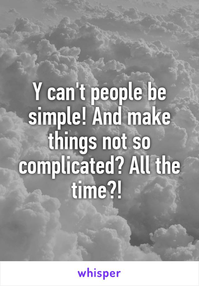 Y can't people be simple! And make things not so complicated? All the time?!