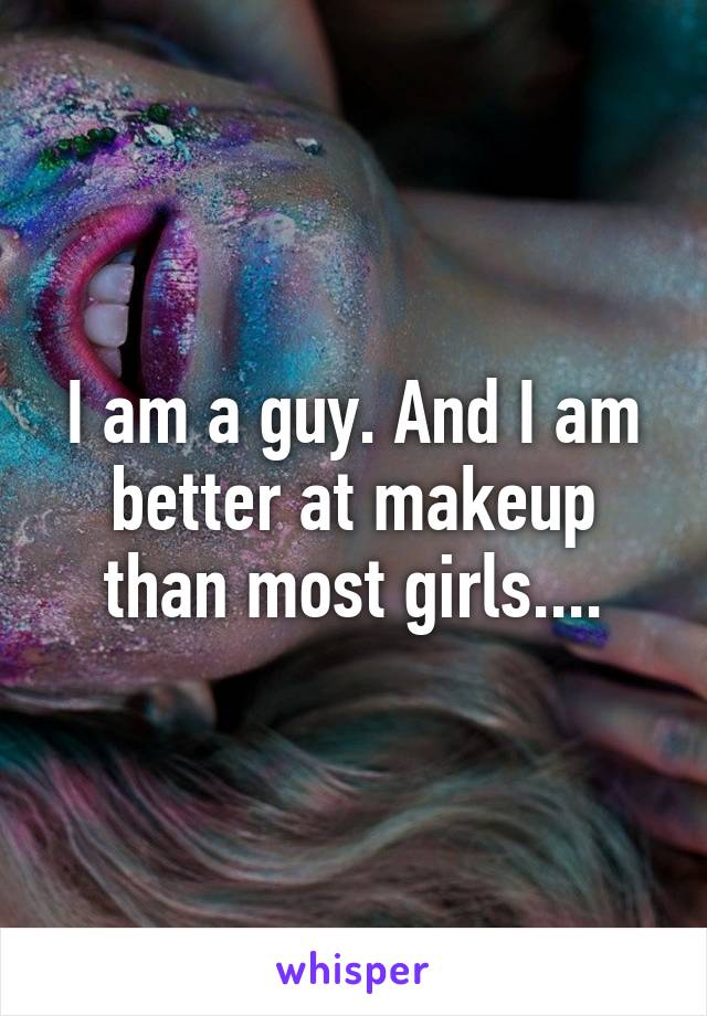 I am a guy. And I am better at makeup than most girls....