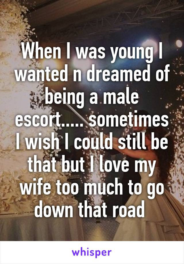 When I was young I wanted n dreamed of being a male escort..... sometimes I wish I could still be that but I love my wife too much to go down that road