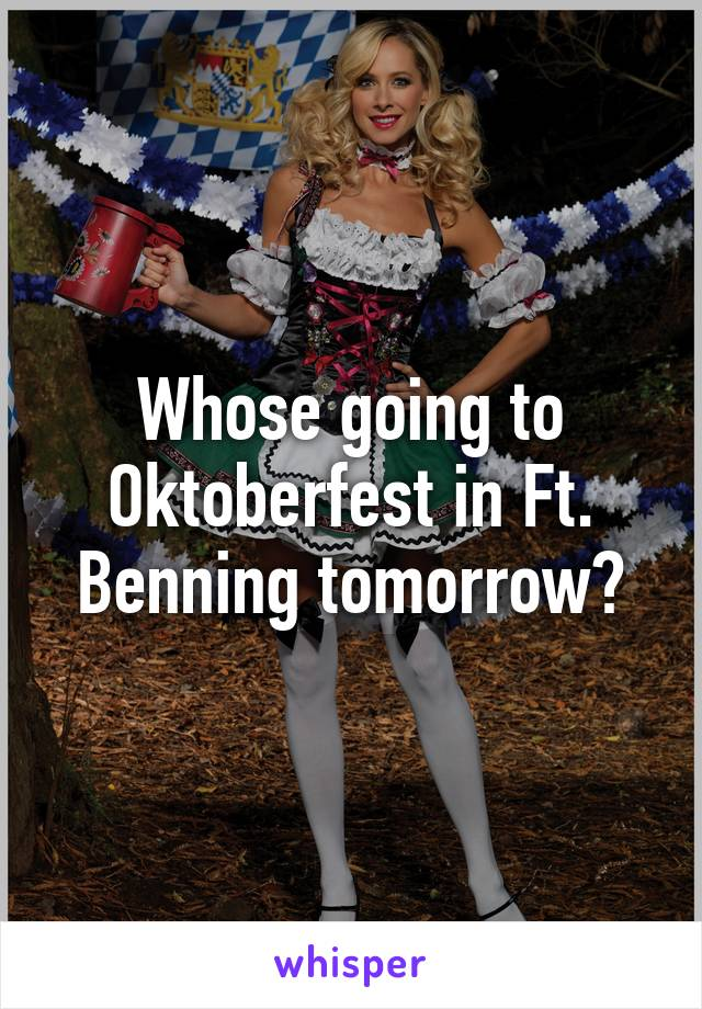 Whose going to Oktoberfest in Ft. Benning tomorrow?