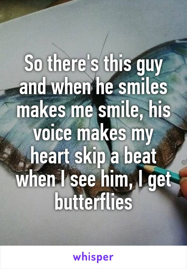 So there's this guy and when he smiles makes me smile, his voice makes my heart skip a beat when I see him, I get butterflies