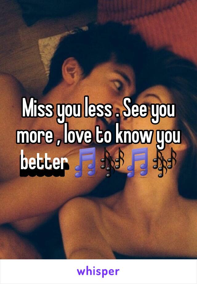 Miss you less . See you more , love to know you better 🎵🎶🎵🎶