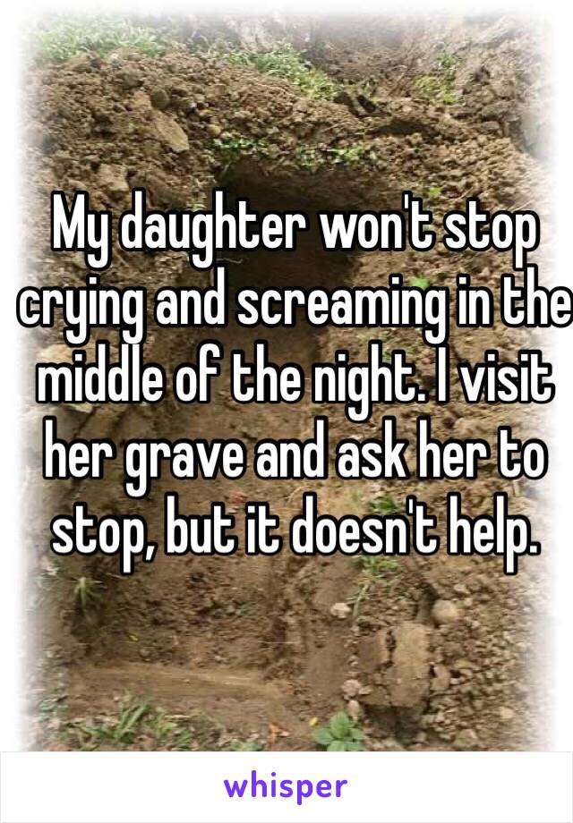 My daughter won't stop crying and screaming in the middle of the night. I visit her grave and ask her to stop, but it doesn't help.