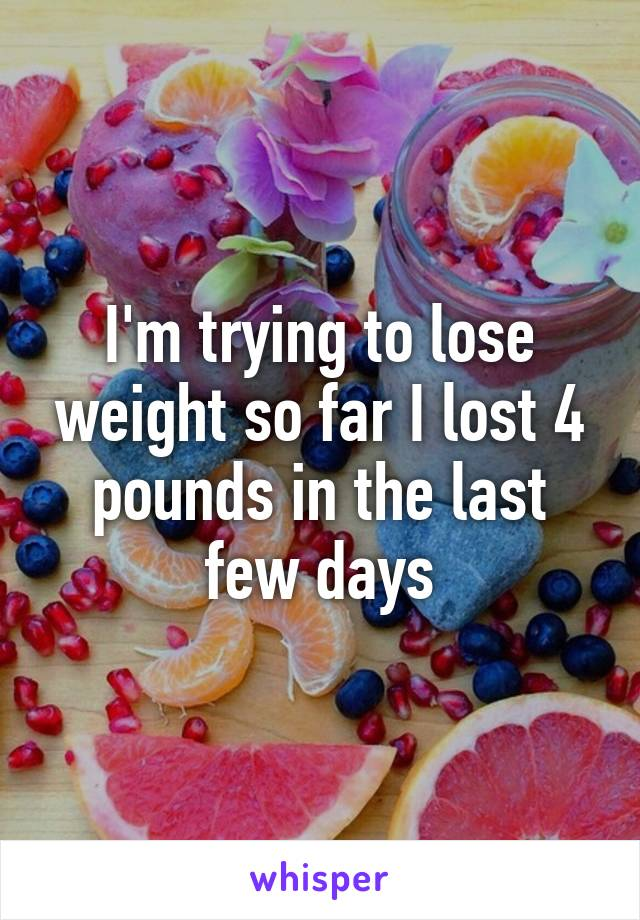 I'm trying to lose weight so far I lost 4 pounds in the last few days