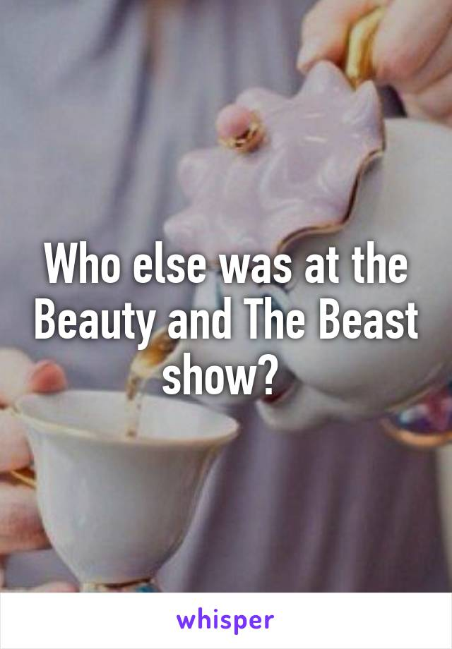 Who else was at the Beauty and The Beast show?