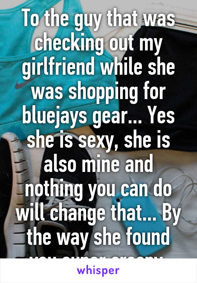 To the guy that was checking out my girlfriend while she was shopping for bluejays gear... Yes she is sexy, she is also mine and nothing you can do will change that... By the way she found you super creepy