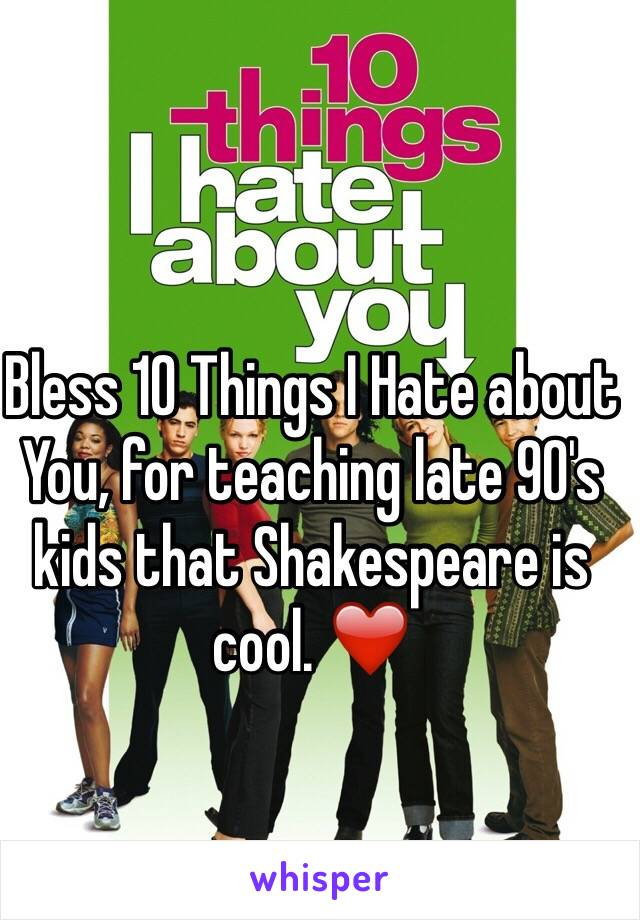Bless 10 Things I Hate about You, for teaching late 90's kids that Shakespeare is cool. ❤️